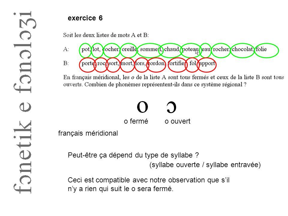 exercice 6 o fermé. o ouvert. français méridional. Peut-être ça dépend du type de syllabe (syllabe ouverte / syllabe entravée)