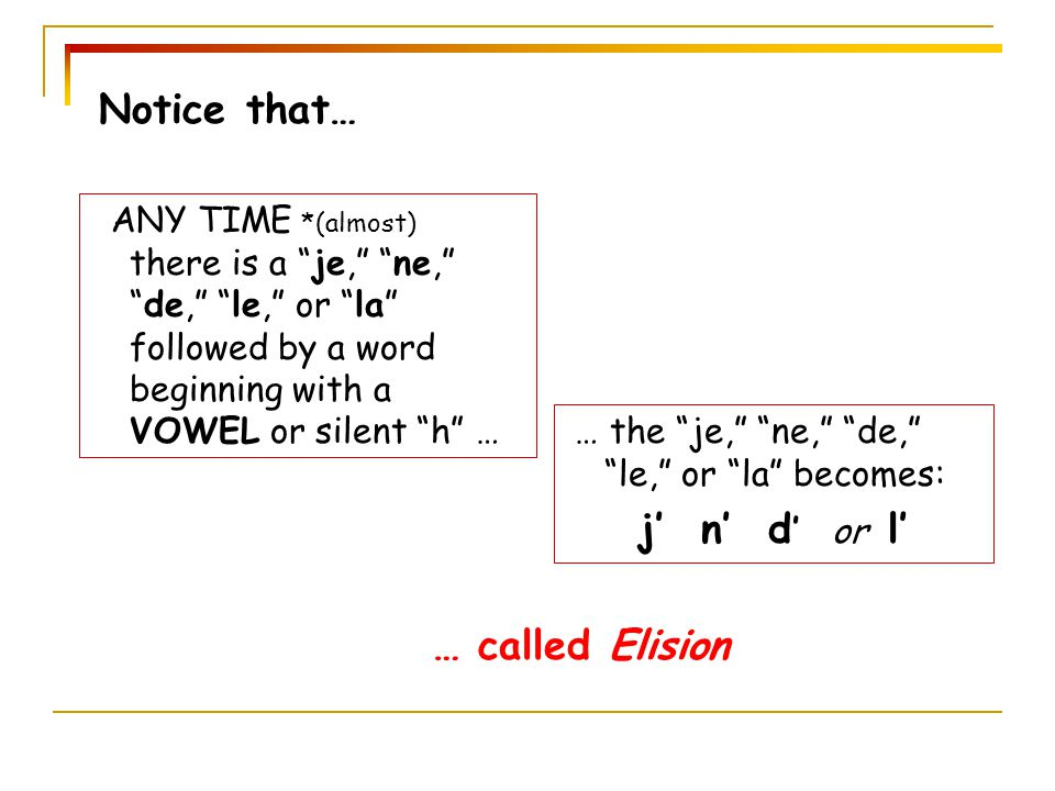 Notice that… j' n' d' or l' … called Elision