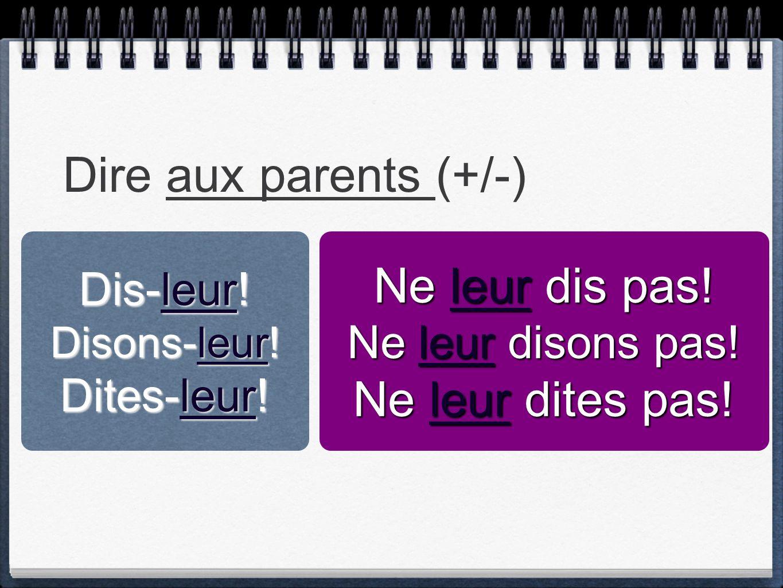 Dire aux parents (+/-) Ne leur dis pas! Ne leur dites pas! Dis-leur!