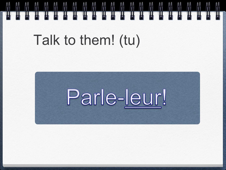 Talk to them! (tu) Parle-leur!