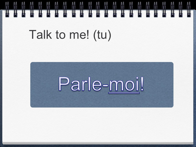 Talk to me! (tu) Parle-moi!