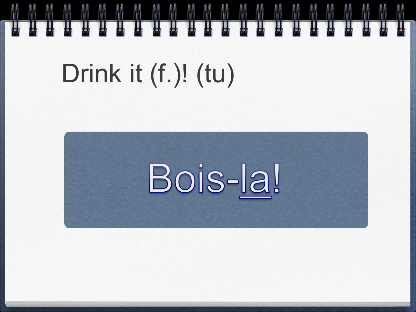 Drink it (f.)! (tu) Bois-la!