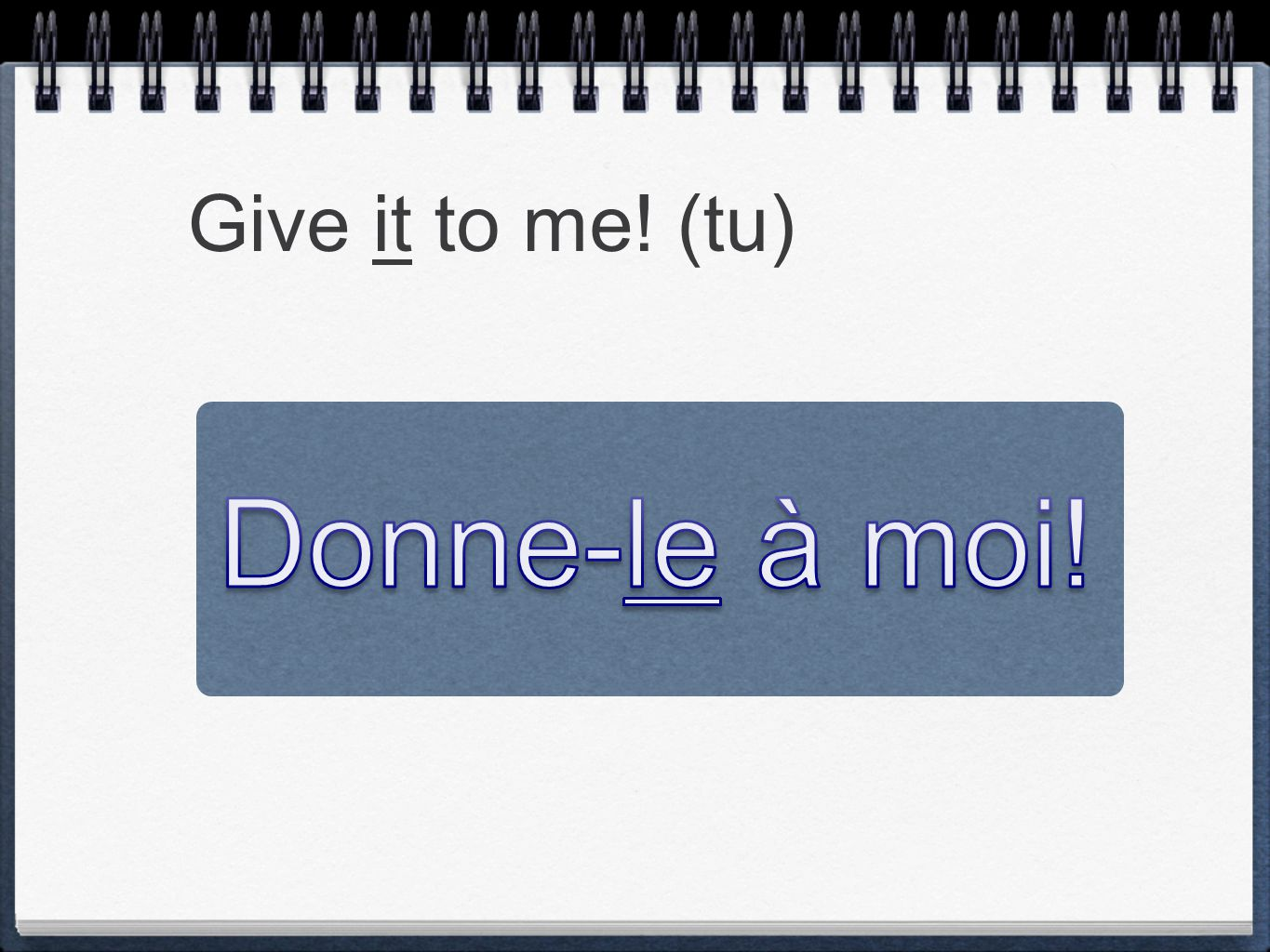Give it to me! (tu) Donne-le à moi!