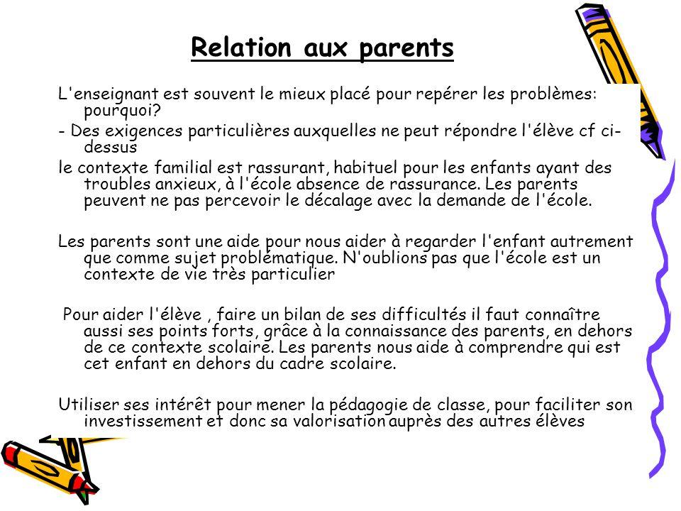 Relation aux parents L enseignant est souvent le mieux placé pour repérer les problèmes: pourquoi