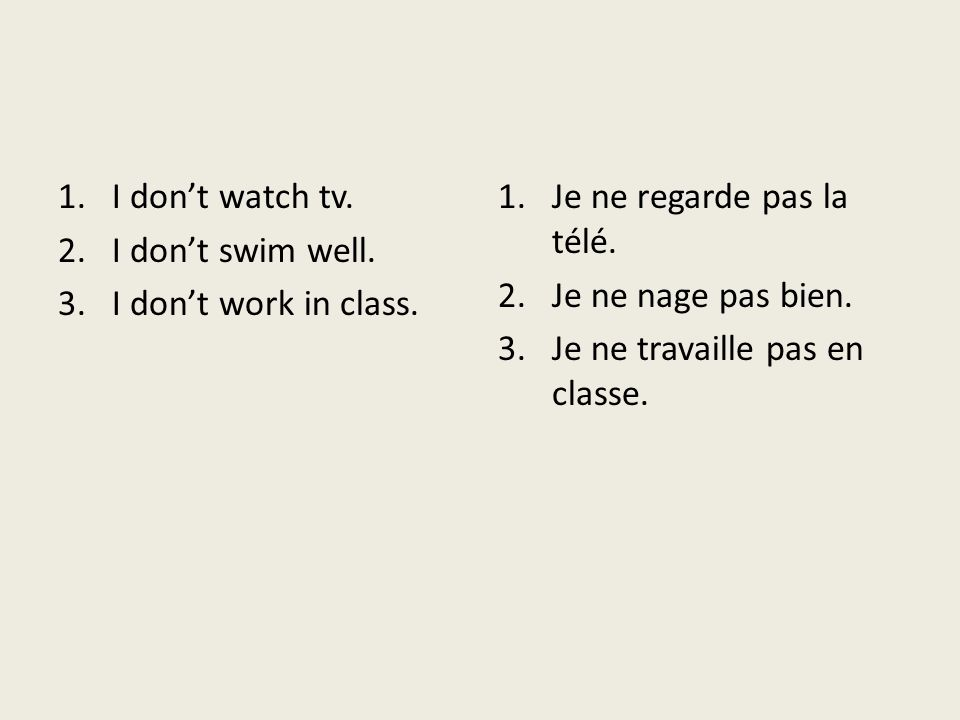 I don't watch tv. I don't swim well. I don't work in class. Je ne regarde pas la télé. Je ne nage pas bien.