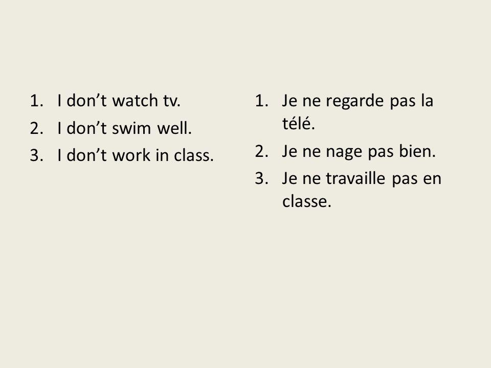 I don't watch tv. I don't swim well. I don't work in class. Je ne regarde pas la télé. Je ne nage pas bien.