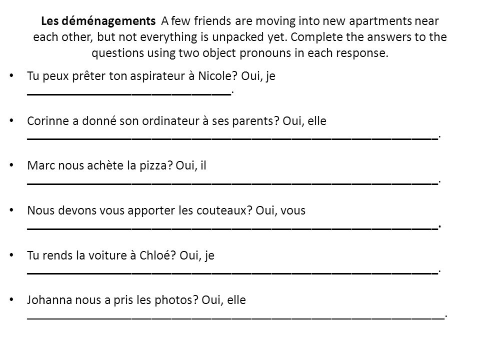 Les déménagements A few friends are moving into new apartments near each other, but not everything is unpacked yet. Complete the answers to the questions using two object pronouns in each response.