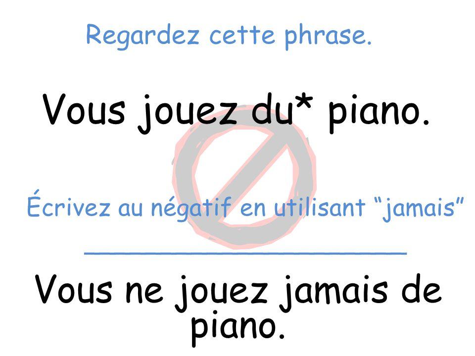 Vous jouez du* piano. Vous ne jouez jamais de piano.