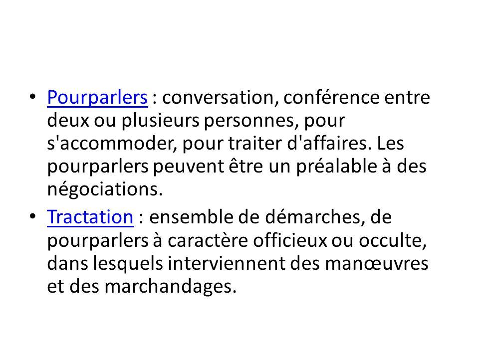 Pourparlers : conversation, conférence entre deux ou plusieurs personnes, pour s accommoder, pour traiter d affaires. Les pourparlers peuvent être un préalable à des négociations.