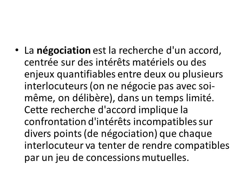 La négociation est la recherche d un accord, centrée sur des intérêts matériels ou des enjeux quantifiables entre deux ou plusieurs interlocuteurs (on ne négocie pas avec soi-même, on délibère), dans un temps limité.