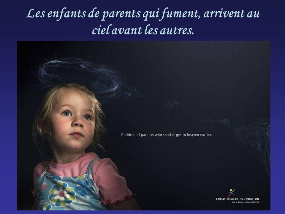 Les enfants de parents qui fument, arrivent au ciel avant les autres.