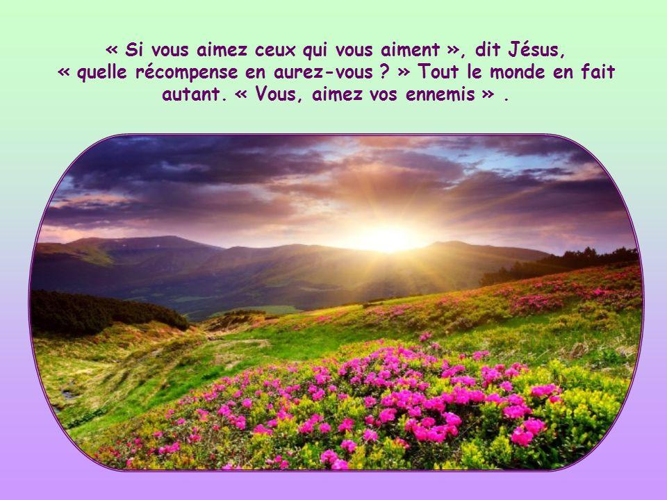 « Si vous aimez ceux qui vous aiment », dit Jésus, « quelle récompense en aurez-vous » Tout le monde en fait autant.