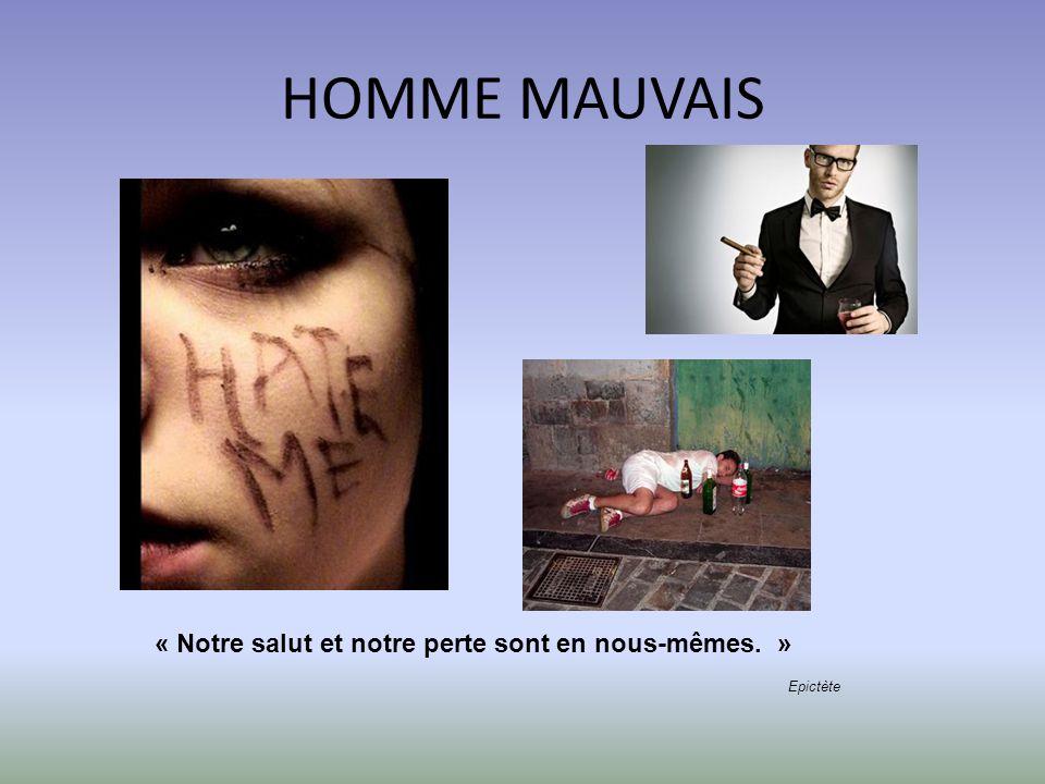 HOMME MAUVAIS « Notre salut et notre perte sont en nous-mêmes. »