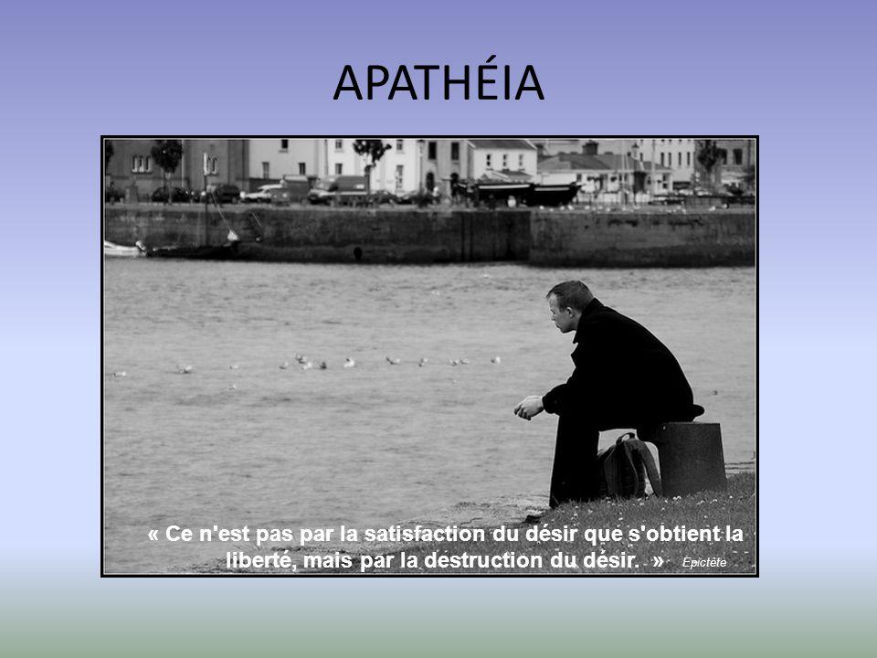 APATHÉIA « Ce n est pas par la satisfaction du désir que s obtient la liberté, mais par la destruction du désir. »