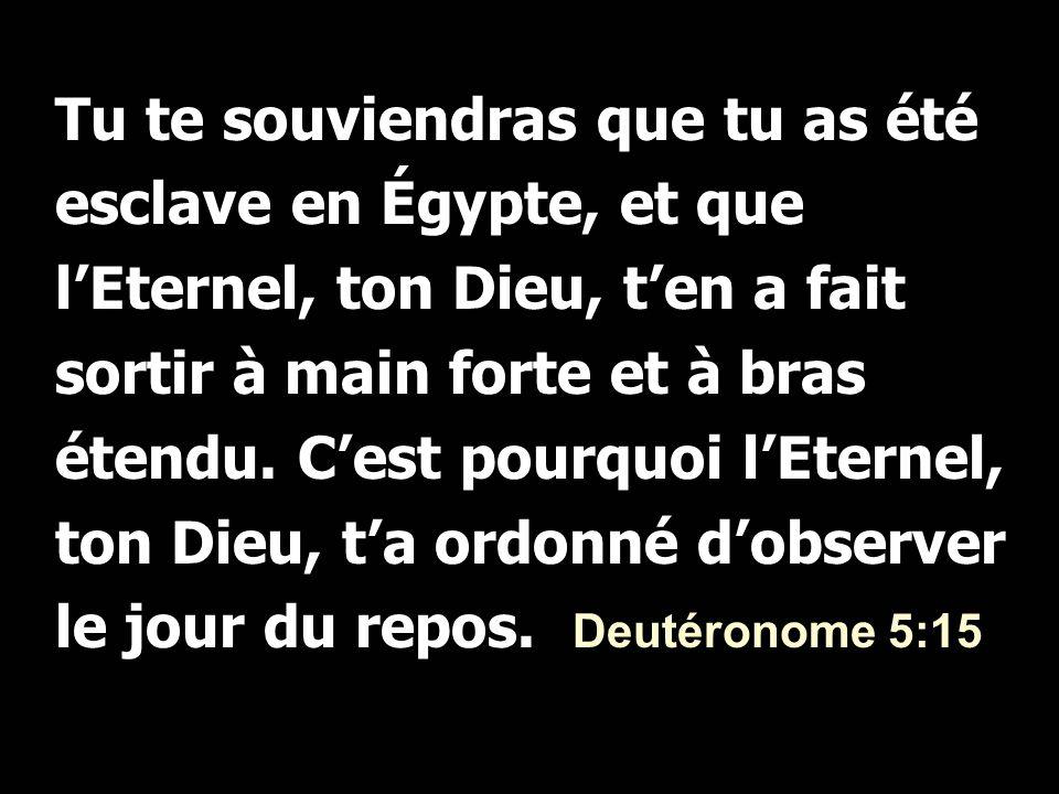 Tu te souviendras que tu as été esclave en Égypte, et que l'Eternel, ton Dieu, t'en a fait sortir à main forte et à bras étendu.
