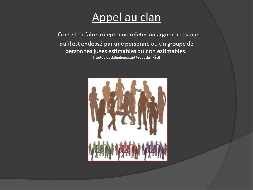 Appel au clan Consiste à faire accepter ou rejeter un argument parce qu'il est endossé par une personne ou un groupe de personnes jugés estimables ou non estimables. (Toutes les définitions sont tirées du PFÉQ)