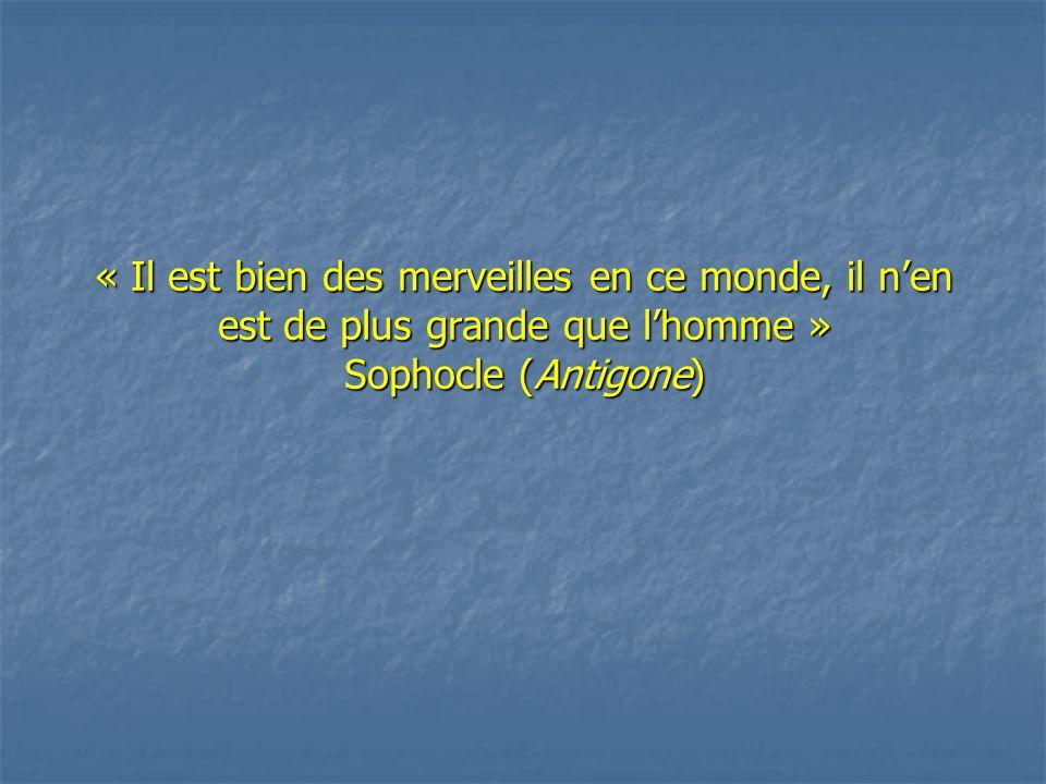 « Il est bien des merveilles en ce monde, il n'en est de plus grande que l'homme » Sophocle (Antigone)