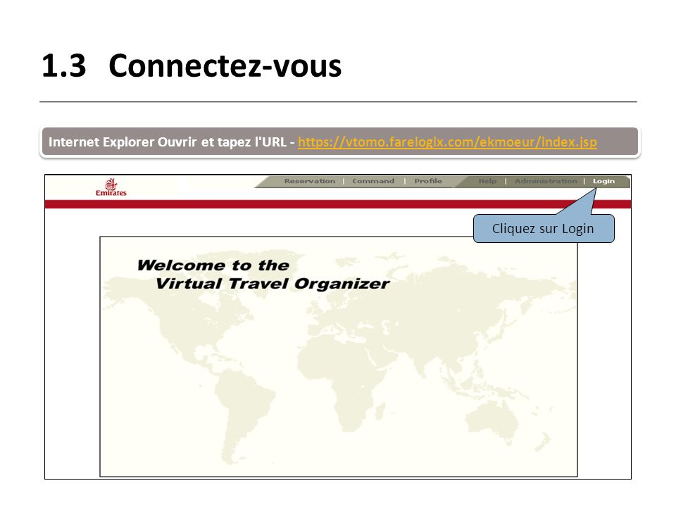 1.3 Connectez-vous Internet Explorer Ouvrir et tapez l URL - https://vtomo.farelogix.com/ekmoeur/index.jsp.