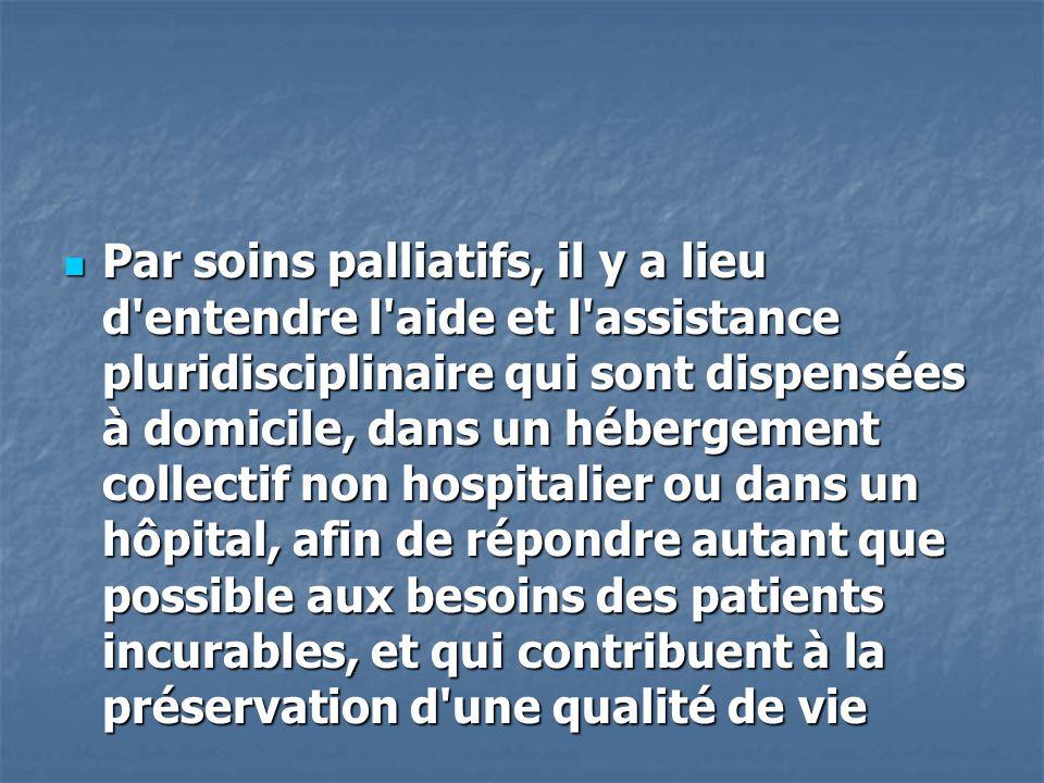Par soins palliatifs, il y a lieu d entendre l aide et l assistance pluridisciplinaire qui sont dispensées à domicile, dans un hébergement collectif non hospitalier ou dans un hôpital, afin de répondre autant que possible aux besoins des patients incurables, et qui contribuent à la préservation d une qualité de vie