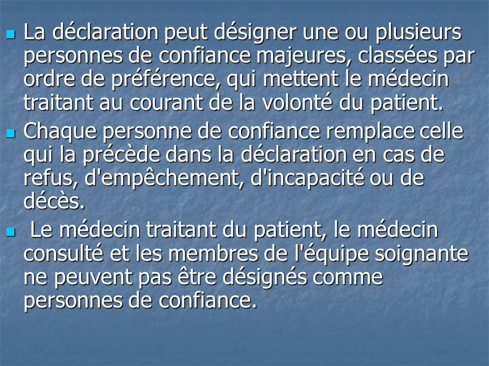 La déclaration peut désigner une ou plusieurs personnes de confiance majeures, classées par ordre de préférence, qui mettent le médecin traitant au courant de la volonté du patient.