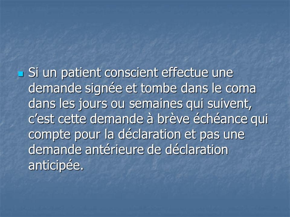 Si un patient conscient effectue une demande signée et tombe dans le coma dans les jours ou semaines qui suivent, c'est cette demande à brève échéance qui compte pour la déclaration et pas une demande antérieure de déclaration anticipée.