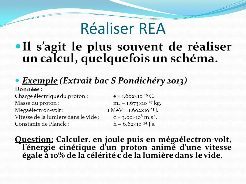 Réaliser REA Il s'agit le plus souvent de réaliser un calcul, quelquefois un schéma. Exemple (Extrait bac S Pondichéry 2013)