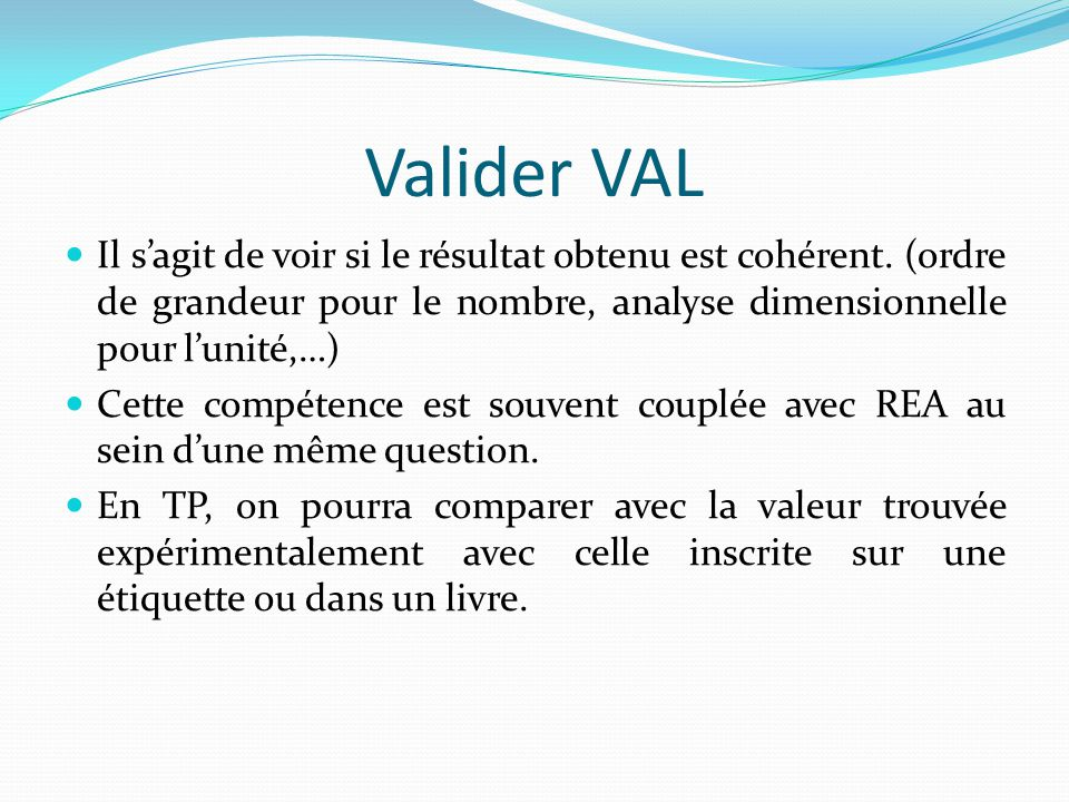 Valider VAL Il s'agit de voir si le résultat obtenu est cohérent. (ordre de grandeur pour le nombre, analyse dimensionnelle pour l'unité,…)