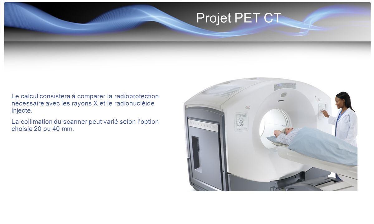 Projet PET CT Le calcul consistera à comparer la radioprotection nécessaire avec les rayons X et le radionucléide injecté.