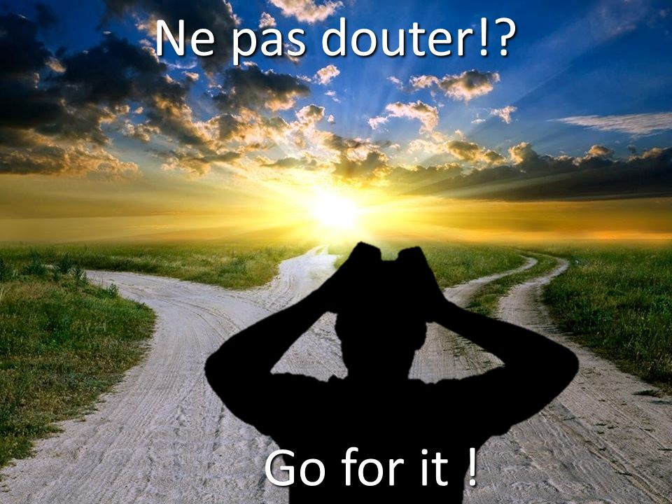 Ne pas douter! Go for it !
