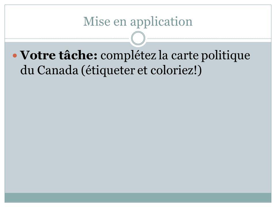 Mise en application Votre tâche: complétez la carte politique du Canada (étiqueter et coloriez!)
