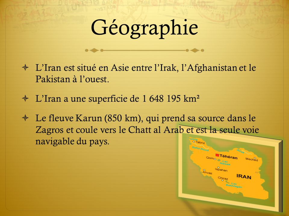 Géographie L'Iran est situé en Asie entre l'Irak, l'Afghanistan et le Pakistan à l'ouest. L'Iran a une superficie de 1 648 195 km².