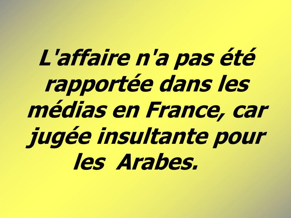 L affaire n a pas été rapportée dans les médias en France, car jugée insultante pour les Arabes.
