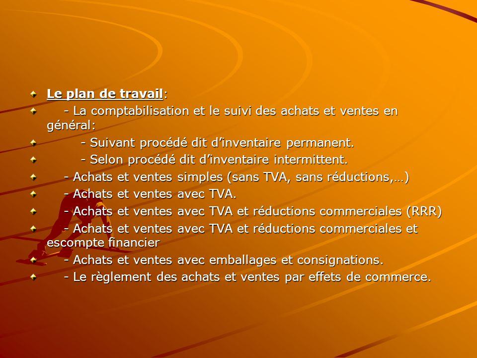 Le plan de travail: - La comptabilisation et le suivi des achats et ventes en général: - Suivant procédé dit d'inventaire permanent.