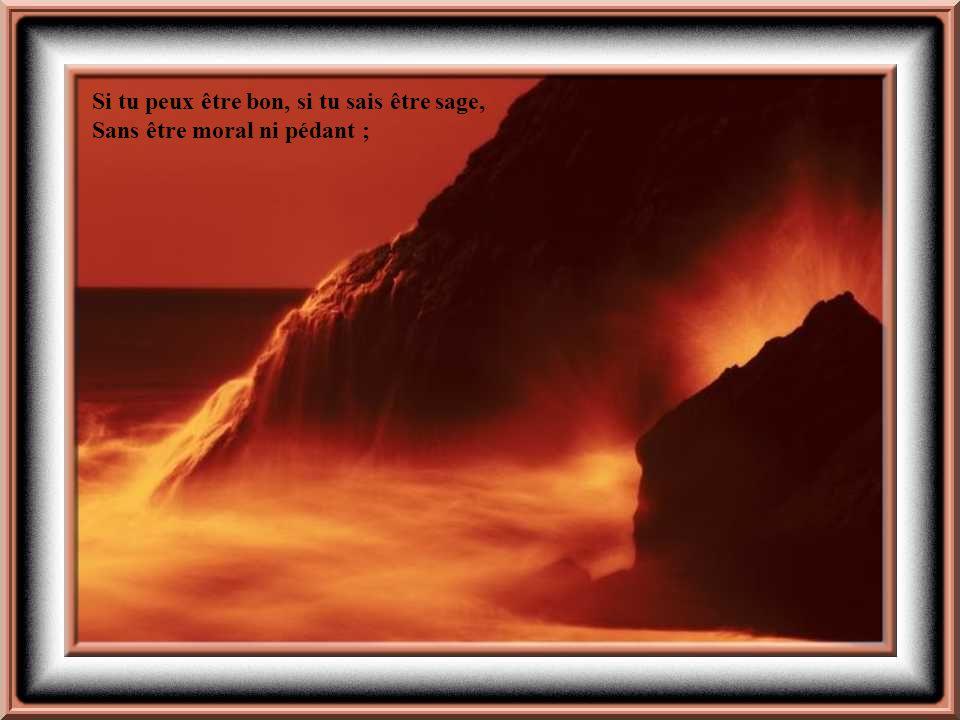 Si tu peux être bon, si tu sais être sage, Sans être moral ni pédant ;