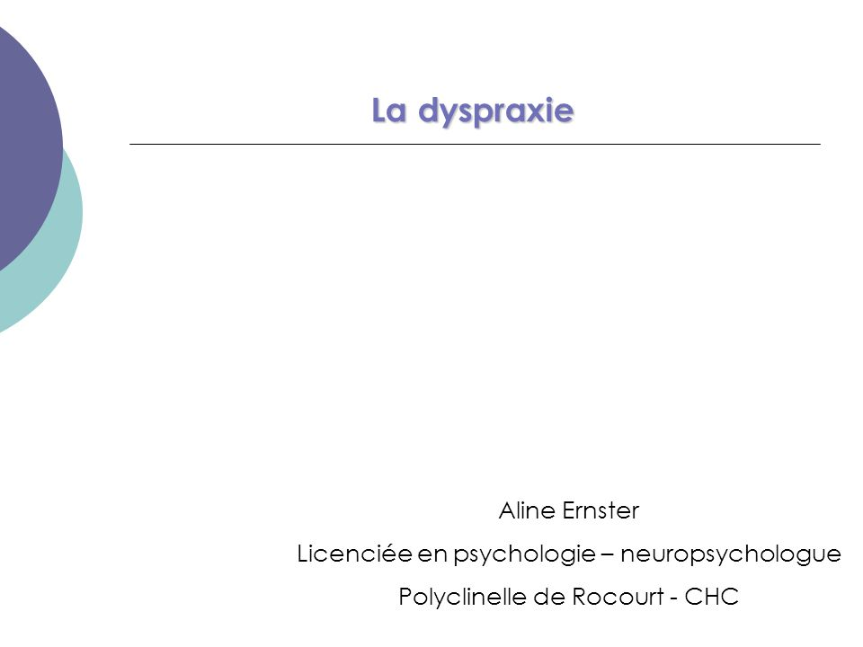 La dyspraxie Aline Ernster Licenciée en psychologie – neuropsychologue