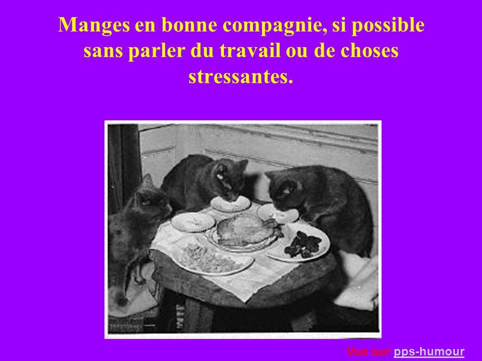 Manges en bonne compagnie, si possible sans parler du travail ou de choses stressantes.
