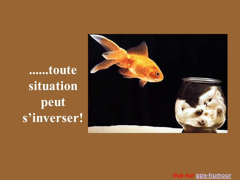 ......toute situation peut s'inverser!
