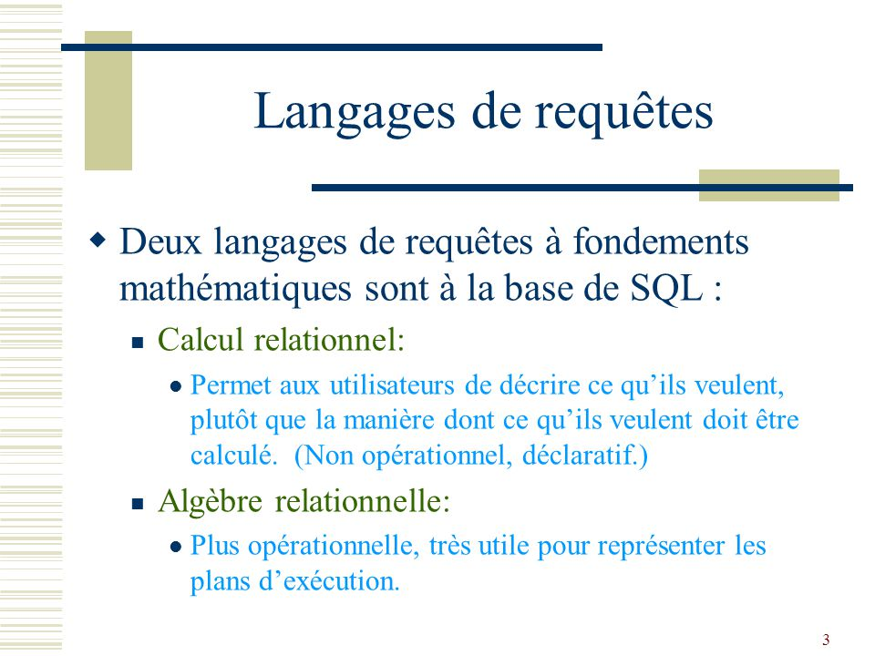 Langages de requêtes Deux langages de requêtes à fondements mathématiques sont à la base de SQL : Calcul relationnel: