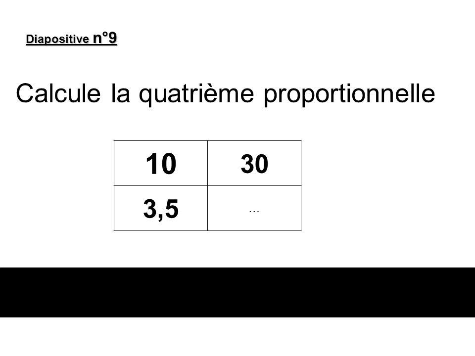 Diapositive n°9 Calcule la quatrième proportionnelle 10 30 3,5 …