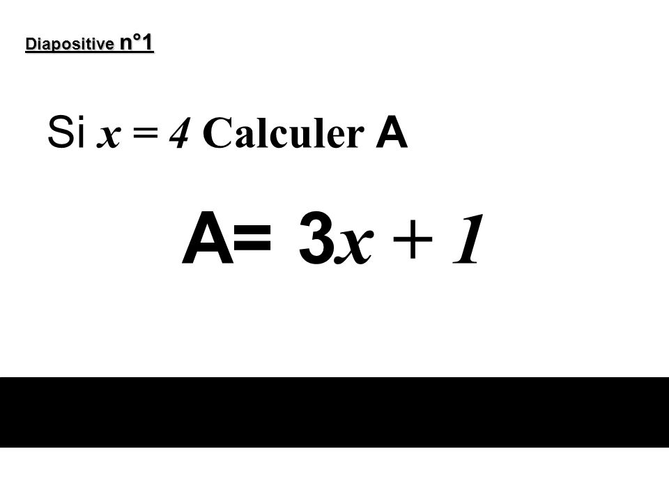 Diapositive n°1 Si x = 4 Calculer A A= 3x + 1