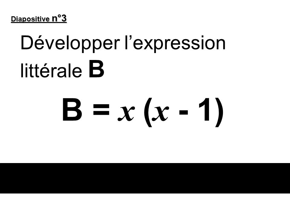 Diapositive n°3 Développer l'expression littérale B B = x (x - 1)