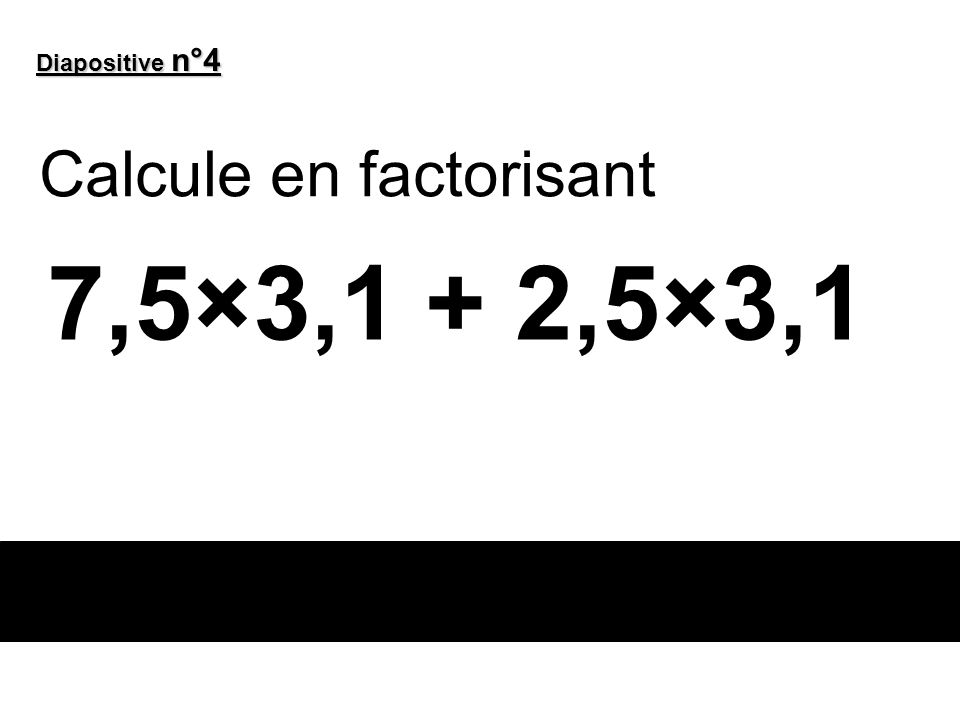 Diapositive n°4 Calcule en factorisant 7,5×3,1 + 2,5×3,1