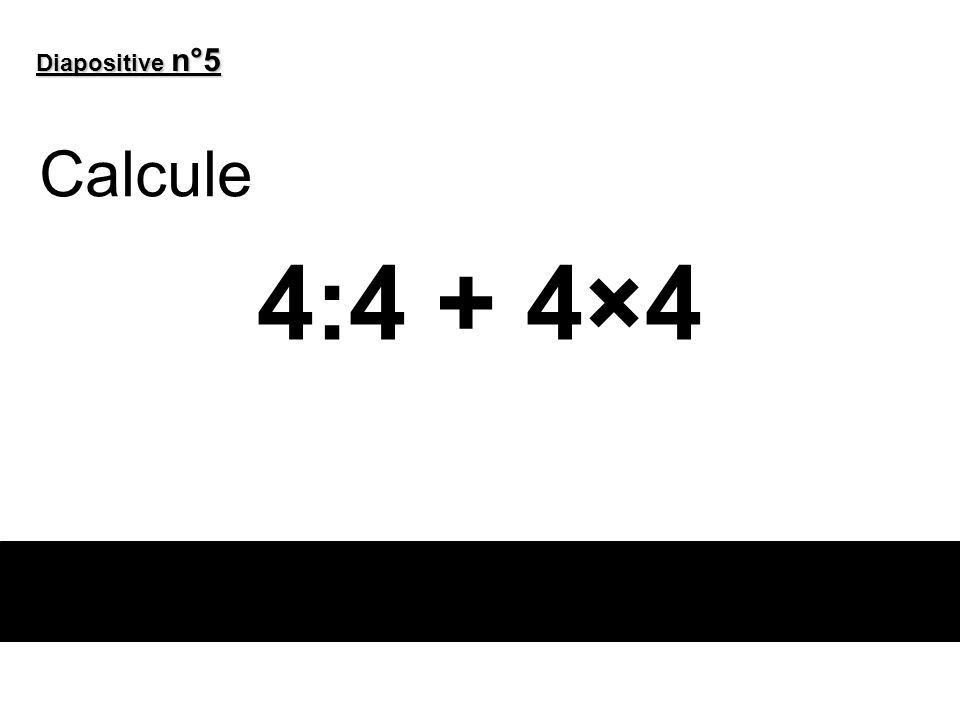 Diapositive n°5 Calcule 4:4 + 4×4