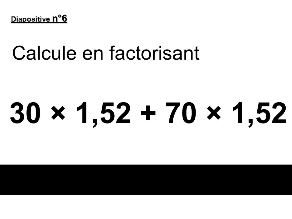 Diapositive n°6 Calcule en factorisant 30 × 1,52 + 70 × 1,52