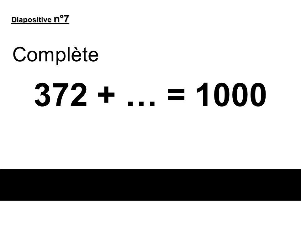 Diapositive n°7 Complète 372 + … = 1000