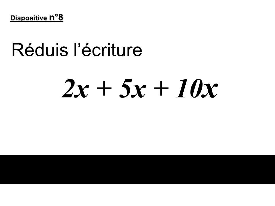 Diapositive n°8 Réduis l'écriture 2x + 5x + 10x