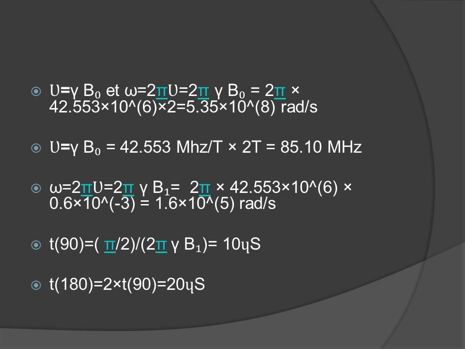 Ʋ=γ B₀ et ω=2πƲ=2π γ B₀ = 2π × 42.553×10^(6)×2=5.35×10^(8) rad/s