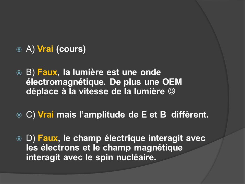 A) Vrai (cours) B) Faux, la lumière est une onde électromagnétique. De plus une OEM déplace à la vitesse de la lumière 