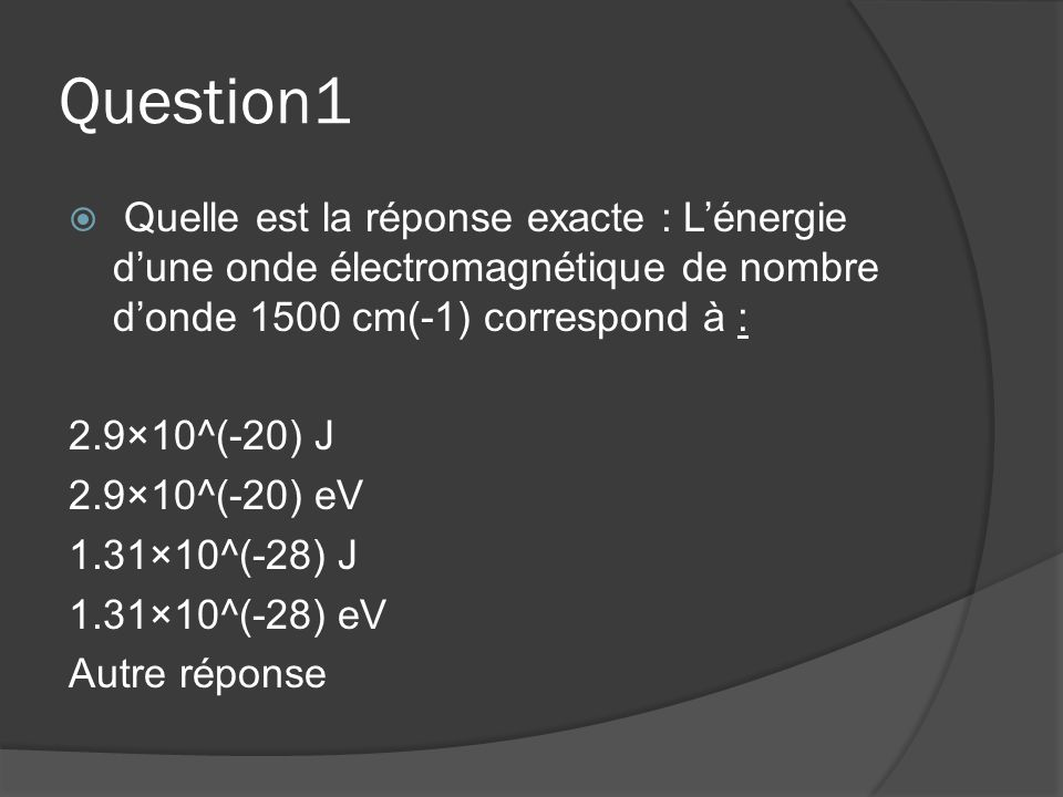 Question1 Quelle est la réponse exacte : L'énergie d'une onde électromagnétique de nombre d'onde 1500 cm(-1) correspond à :