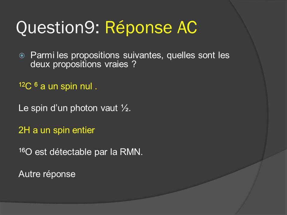 Question9: Réponse AC Parmi les propositions suivantes, quelles sont les deux propositions vraies